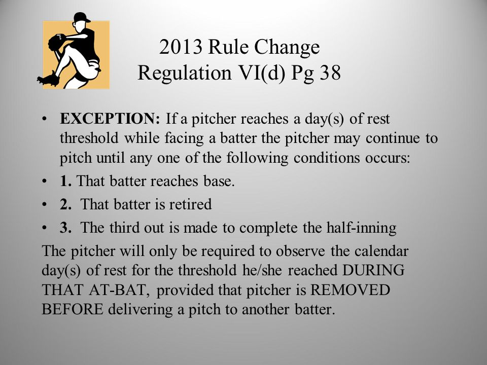 2013 Rule Change Regulation VI(d) Pg 38 EXCEPTION: If a pitcher reaches a day(s) of rest threshold while facing a batter the pitcher may continue to pitch until any one of the following conditions occurs: 1.