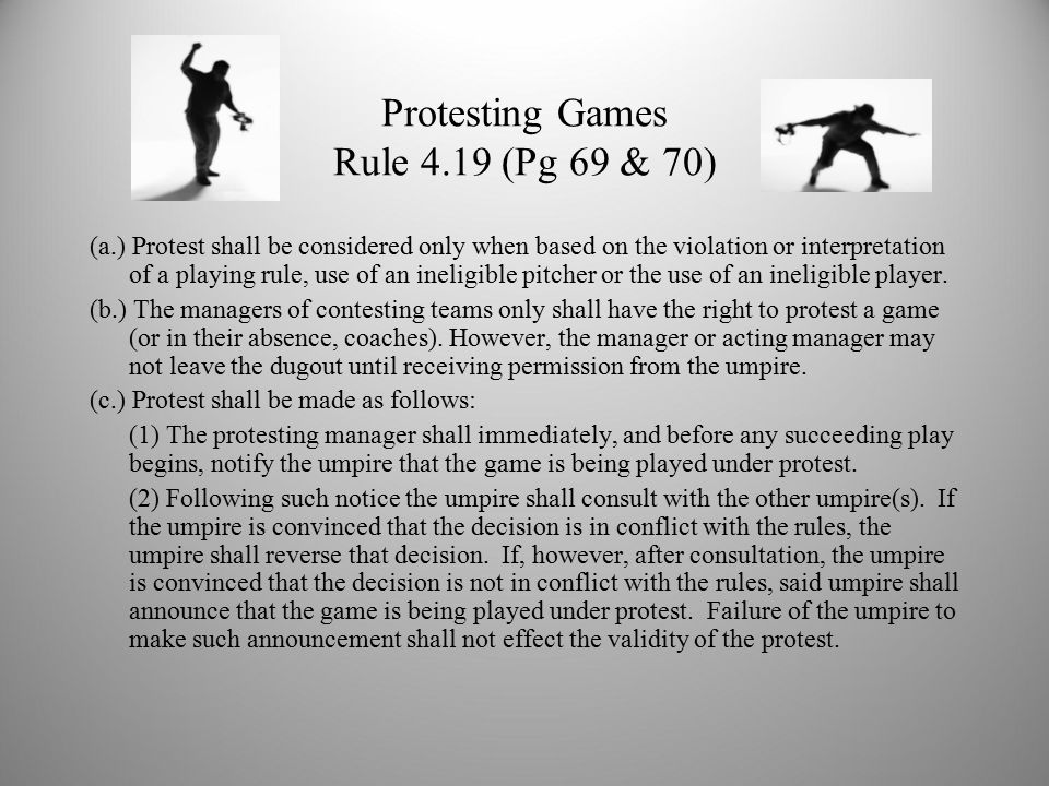 Protesting Games Rule 4.19 (Pg 69 & 70) (a.) Protest shall be considered only when based on the violation or interpretation of a playing rule, use of an ineligible pitcher or the use of an ineligible player.