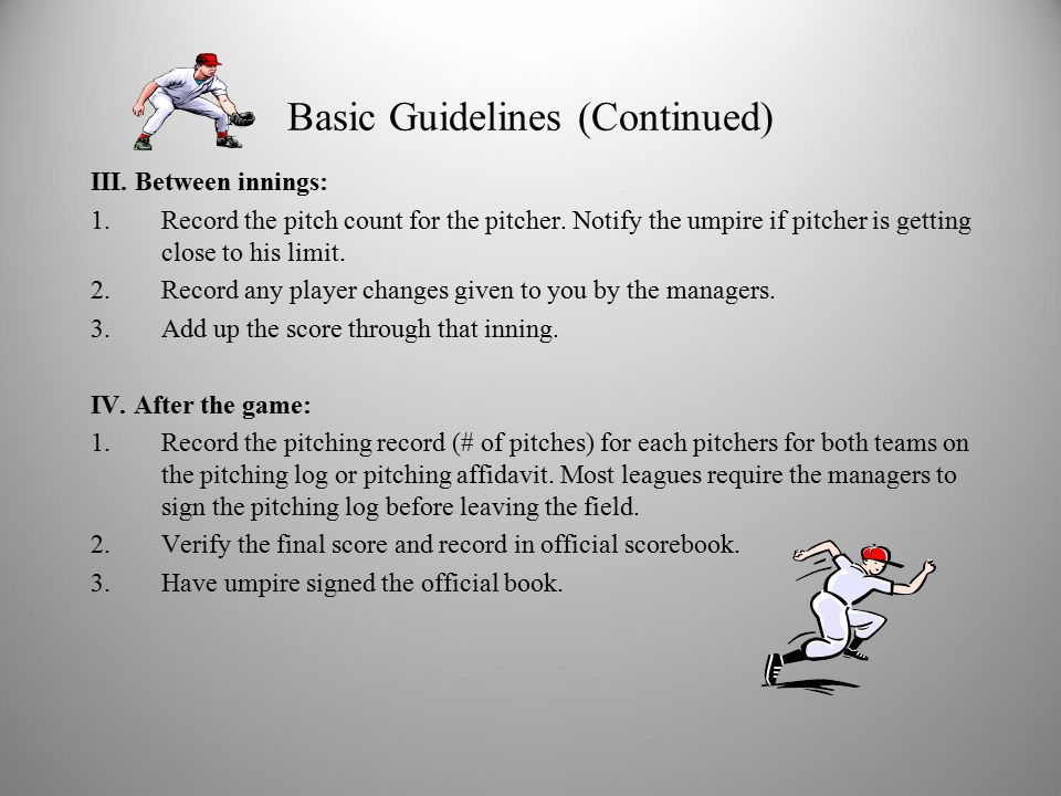Basic Guidelines (Continued) III. Between innings: 1.Record the pitch count for the pitcher.