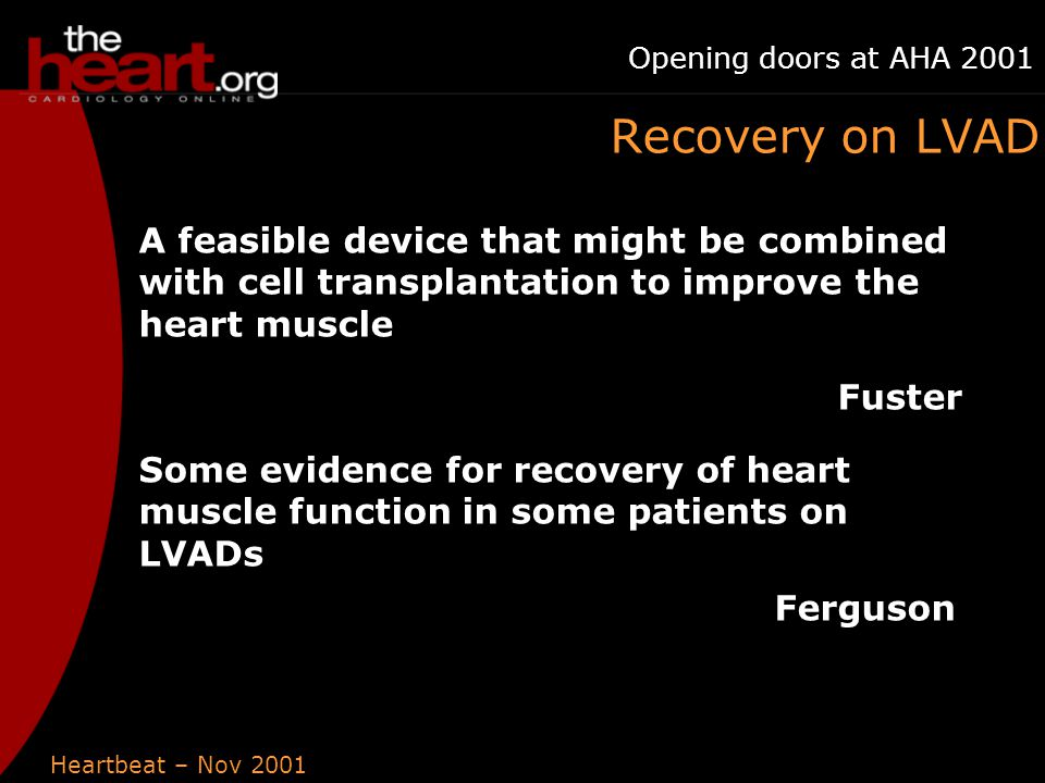 Heartbeat – Nov 2001 Opening doors at AHA 2001 Recovery on LVAD A feasible device that might be combined with cell transplantation to improve the heart muscle Fuster Some evidence for recovery of heart muscle function in some patients on LVADs Ferguson
