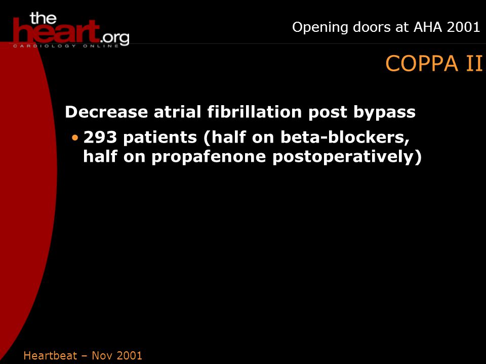 Heartbeat – Nov 2001 Opening doors at AHA 2001 COPPA II Decrease atrial fibrillation post bypass 293 patients (half on beta-blockers, half on propafenone postoperatively)