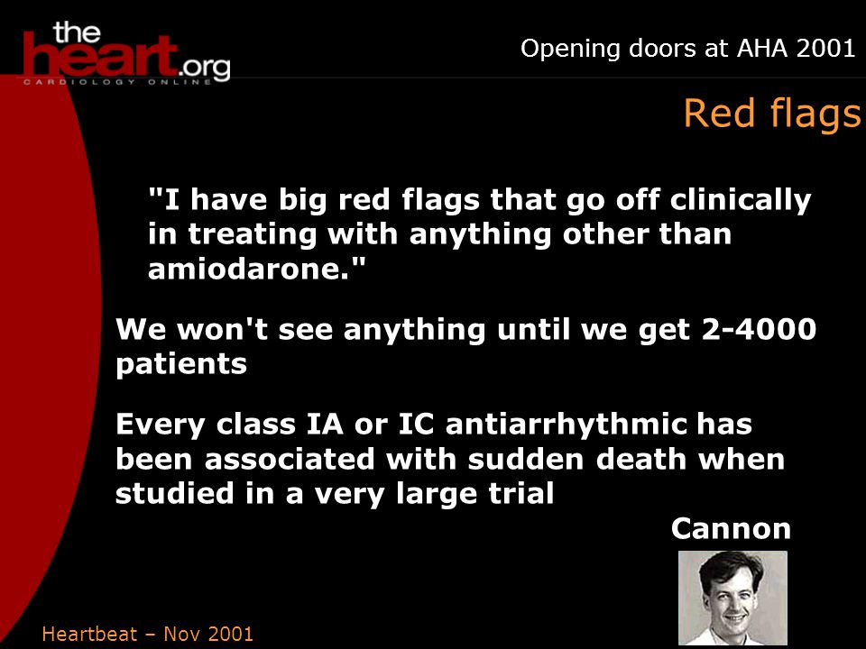 Heartbeat – Nov 2001 Opening doors at AHA 2001 Red flags I have big red flags that go off clinically in treating with anything other than amiodarone. We won t see anything until we get 2-4000 patients Every class IA or IC antiarrhythmic has been associated with sudden death when studied in a very large trial Cannon