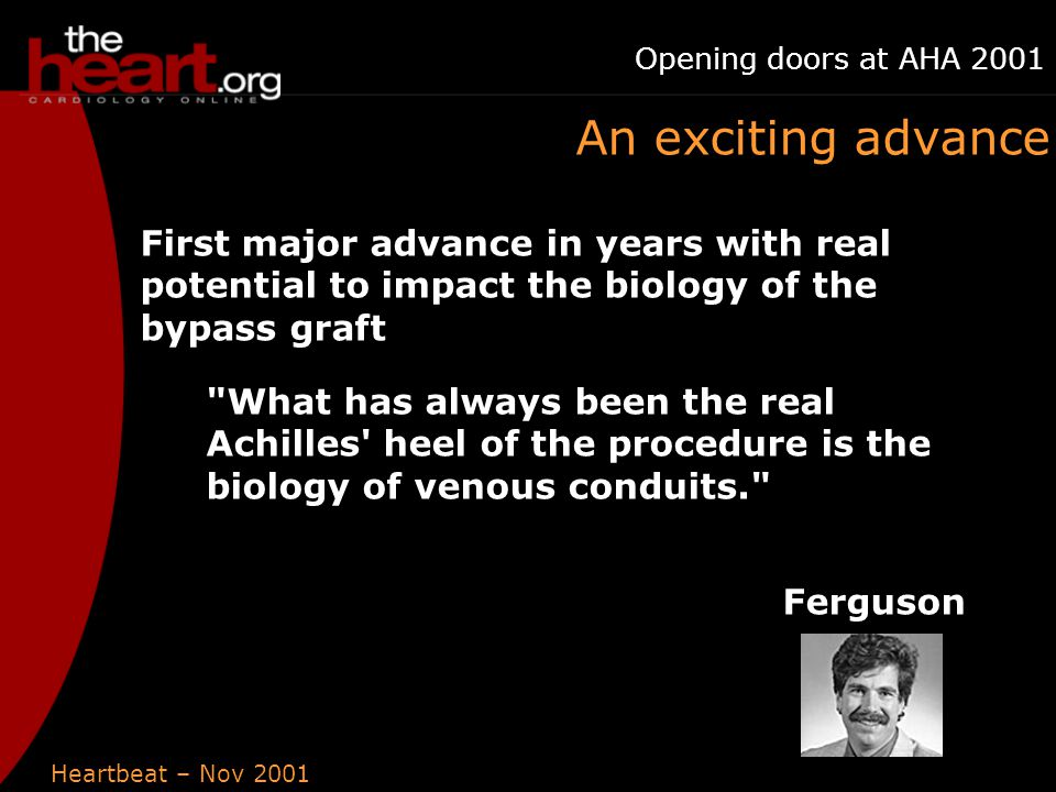 Heartbeat – Nov 2001 Opening doors at AHA 2001 An exciting advance First major advance in years with real potential to impact the biology of the bypass graft What has always been the real Achilles heel of the procedure is the biology of venous conduits. Ferguson