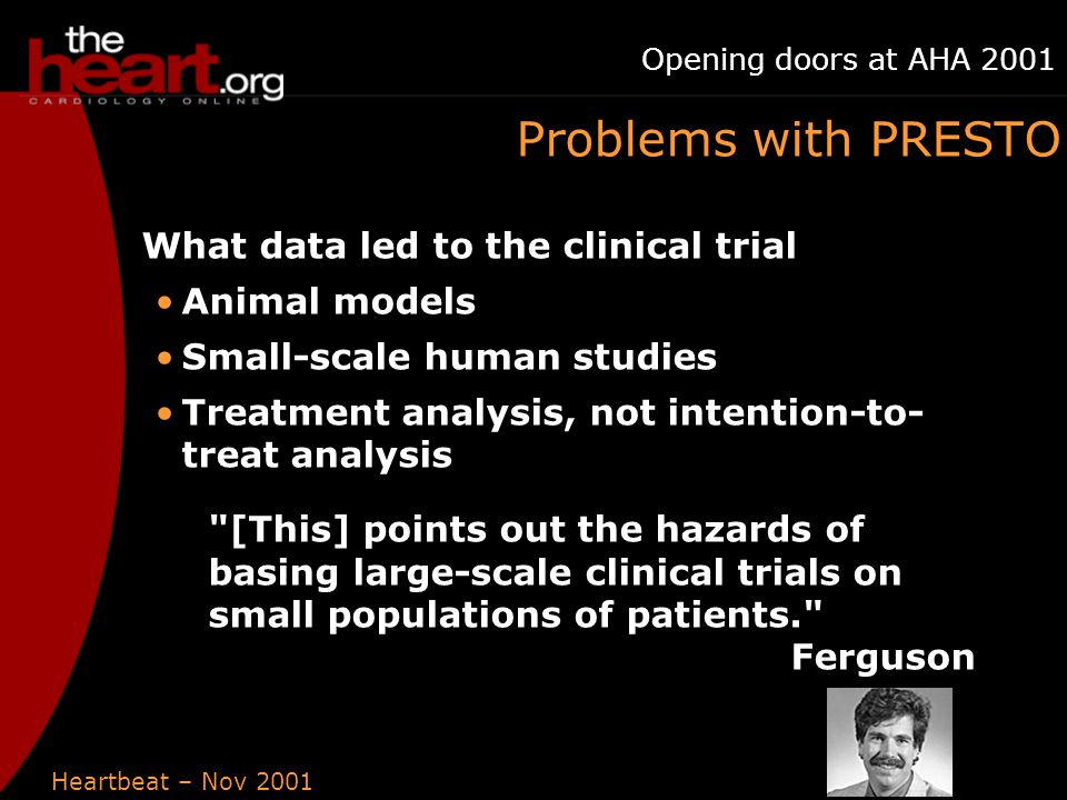 Heartbeat – Nov 2001 Opening doors at AHA 2001 Problems with PRESTO What data led to the clinical trial Animal models Small-scale human studies Treatment analysis, not intention-to- treat analysis [This] points out the hazards of basing large-scale clinical trials on small populations of patients. Ferguson