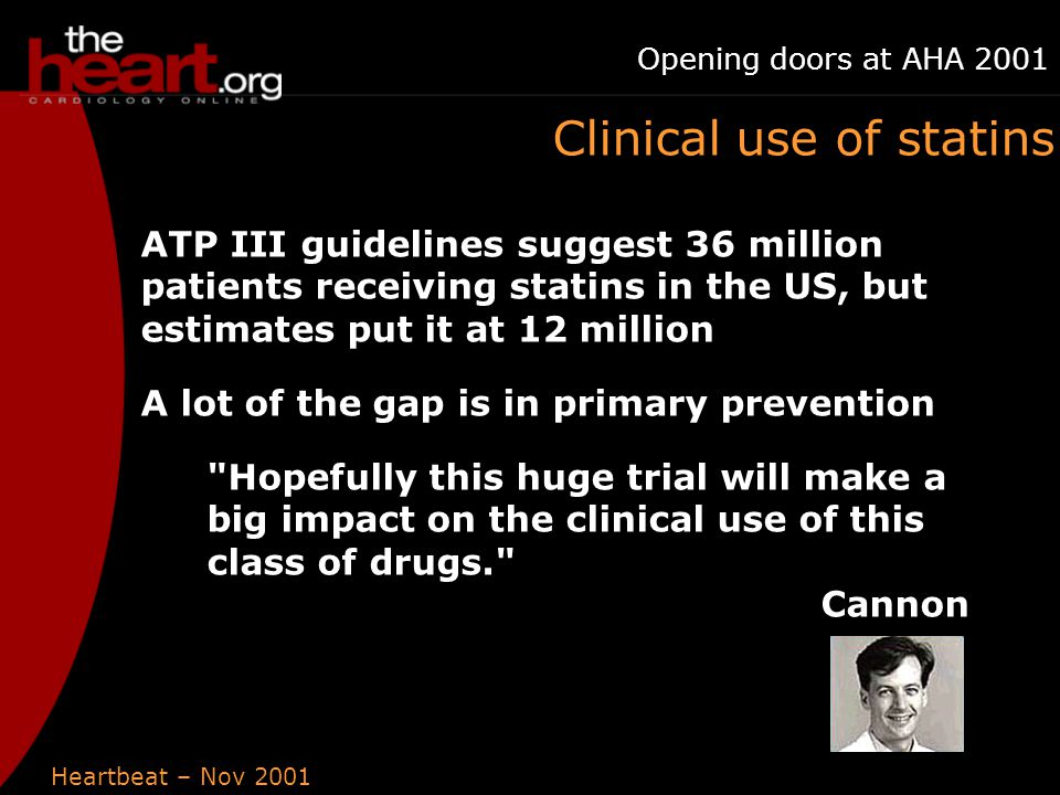 Heartbeat – Nov 2001 Opening doors at AHA 2001 Clinical use of statins ATP III guidelines suggest 36 million patients receiving statins in the US, but estimates put it at 12 million A lot of the gap is in primary prevention Hopefully this huge trial will make a big impact on the clinical use of this class of drugs. Cannon