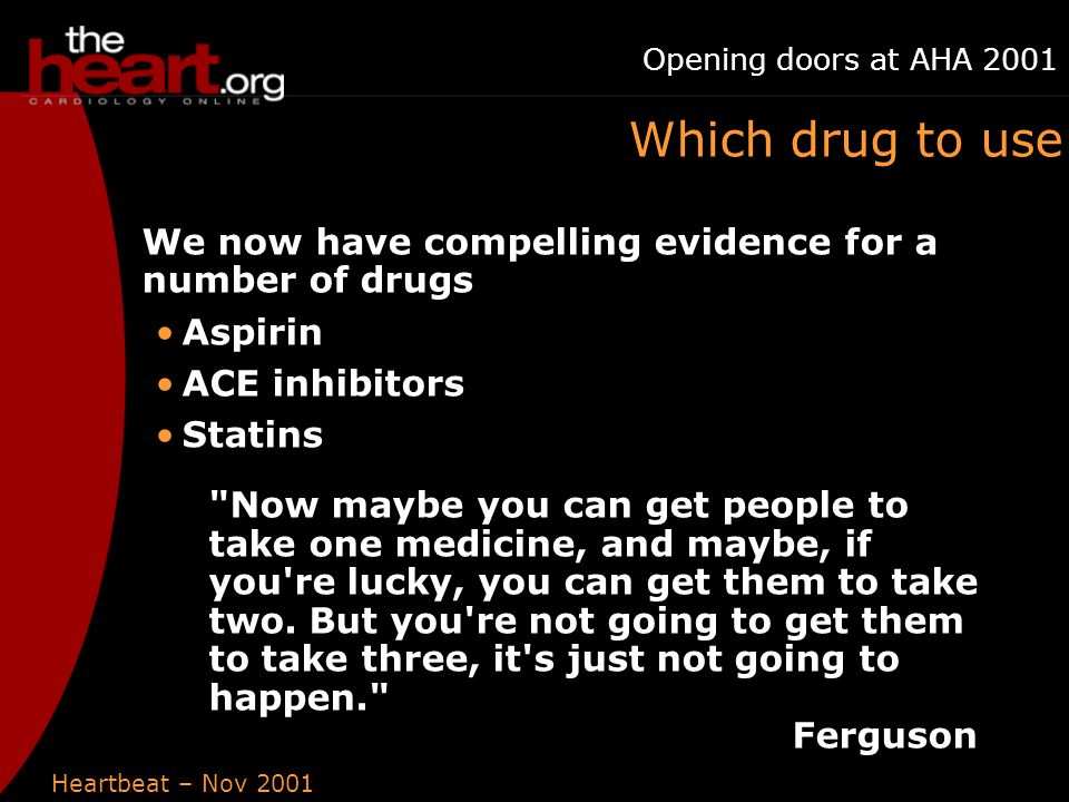 Heartbeat – Nov 2001 Opening doors at AHA 2001 Which drug to use We now have compelling evidence for a number of drugs Aspirin ACE inhibitors Statins Now maybe you can get people to take one medicine, and maybe, if you re lucky, you can get them to take two.