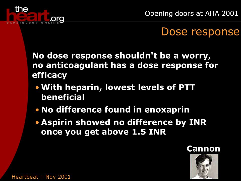 Heartbeat – Nov 2001 Opening doors at AHA 2001 Dose response No dose response shouldn t be a worry, no anticoagulant has a dose response for efficacy With heparin, lowest levels of PTT beneficial No difference found in enoxaprin Aspirin showed no difference by INR once you get above 1.5 INR Cannon