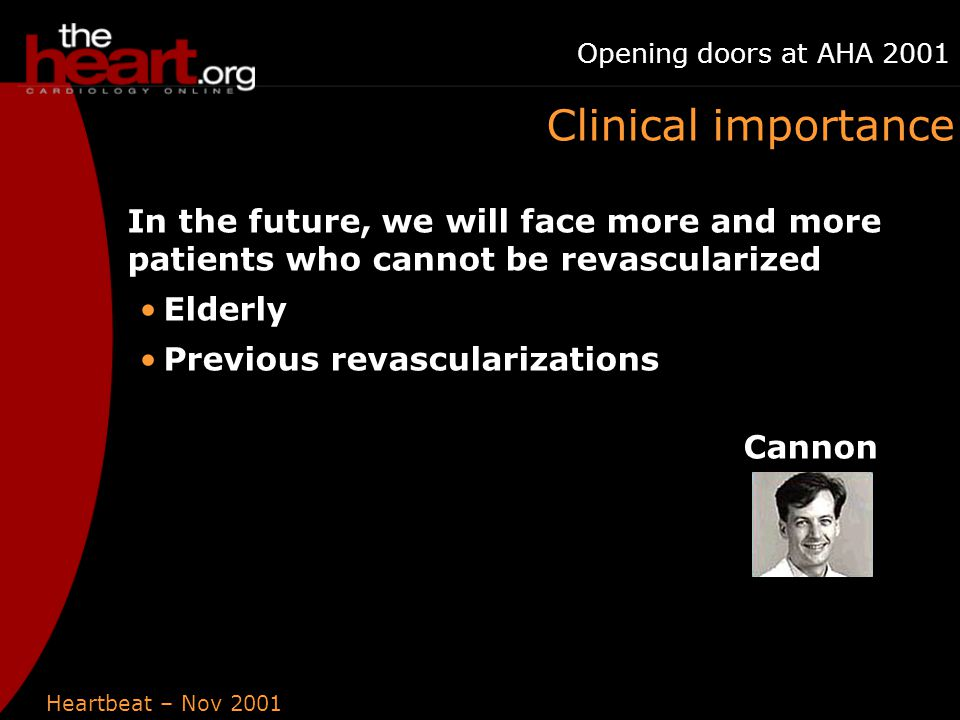 Heartbeat – Nov 2001 Opening doors at AHA 2001 Clinical importance In the future, we will face more and more patients who cannot be revascularized Elderly Previous revascularizations Cannon