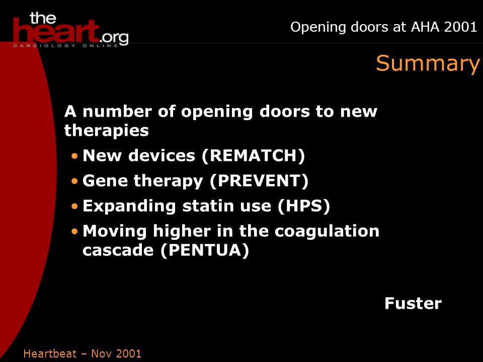 Heartbeat – Nov 2001 Opening doors at AHA 2001 Summary A number of opening doors to new therapies New devices (REMATCH) Gene therapy (PREVENT) Expanding statin use (HPS) Moving higher in the coagulation cascade (PENTUA) Fuster