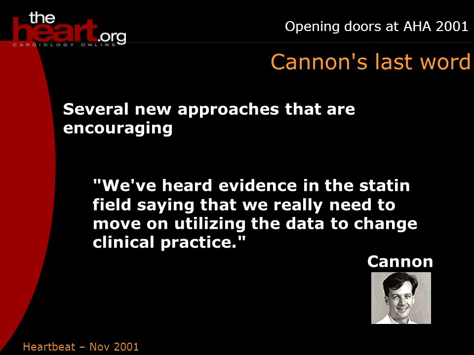 Heartbeat – Nov 2001 Opening doors at AHA 2001 Cannon s last word Several new approaches that are encouraging We ve heard evidence in the statin field saying that we really need to move on utilizing the data to change clinical practice. Cannon