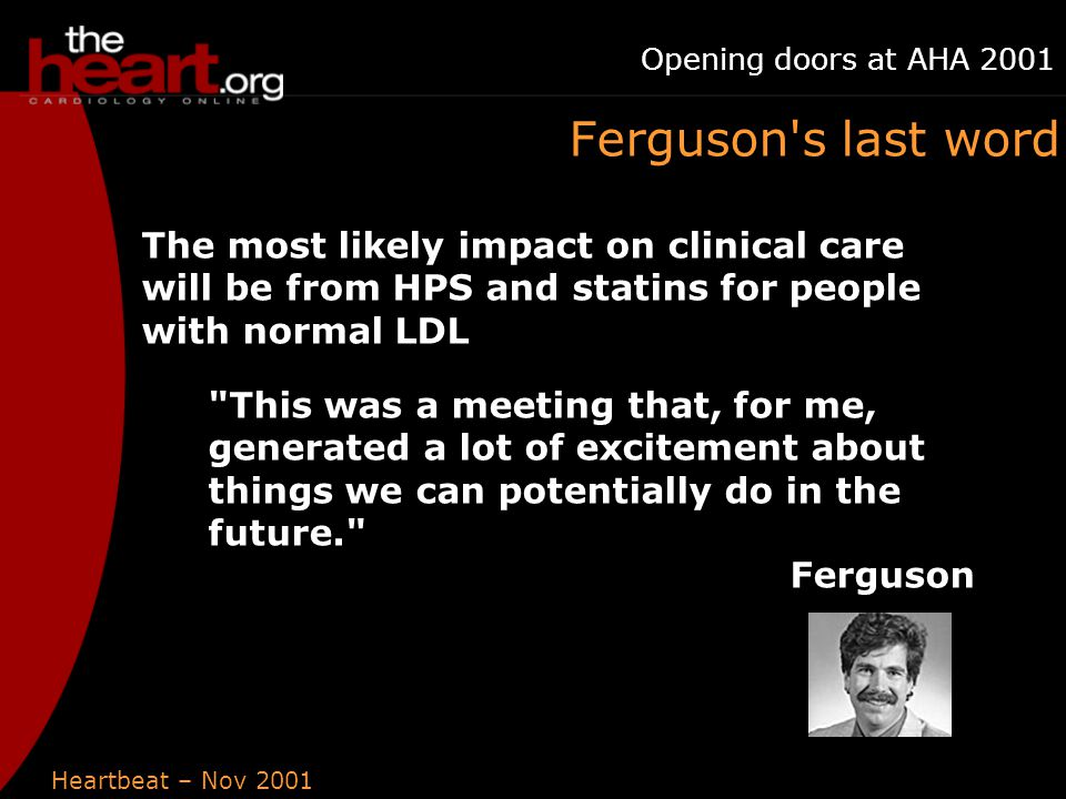 Heartbeat – Nov 2001 Opening doors at AHA 2001 Ferguson s last word The most likely impact on clinical care will be from HPS and statins for people with normal LDL This was a meeting that, for me, generated a lot of excitement about things we can potentially do in the future. Ferguson
