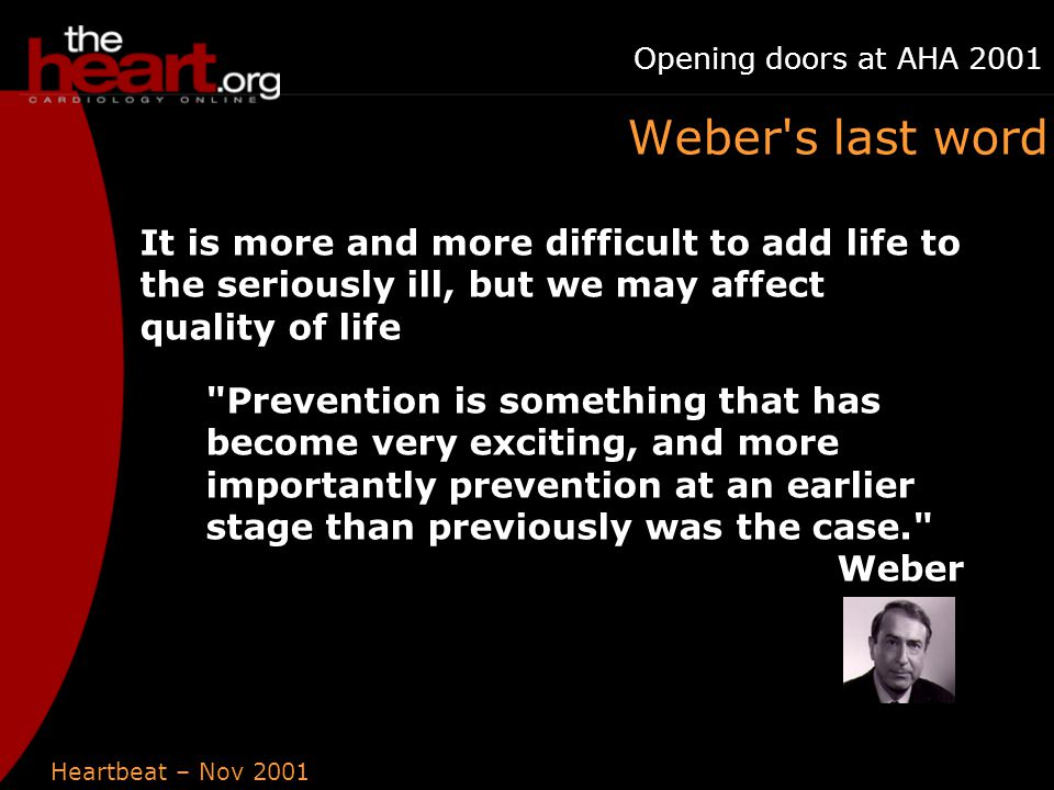 Heartbeat – Nov 2001 Opening doors at AHA 2001 Weber s last word It is more and more difficult to add life to the seriously ill, but we may affect quality of life Prevention is something that has become very exciting, and more importantly prevention at an earlier stage than previously was the case. Weber