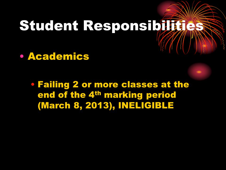 Student Responsibilities Academics Failing 2 or more classes at the end of the 4 th marking period (March 8, 2013), INELIGIBLE