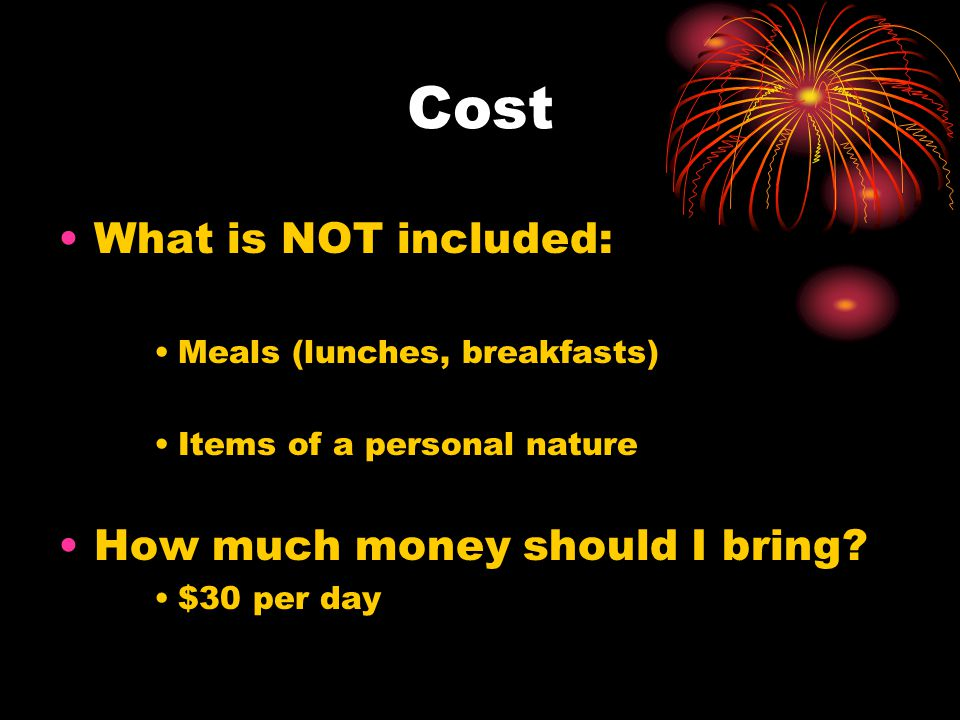Cost What is NOT included: Meals (lunches, breakfasts) Items of a personal nature How much money should I bring.