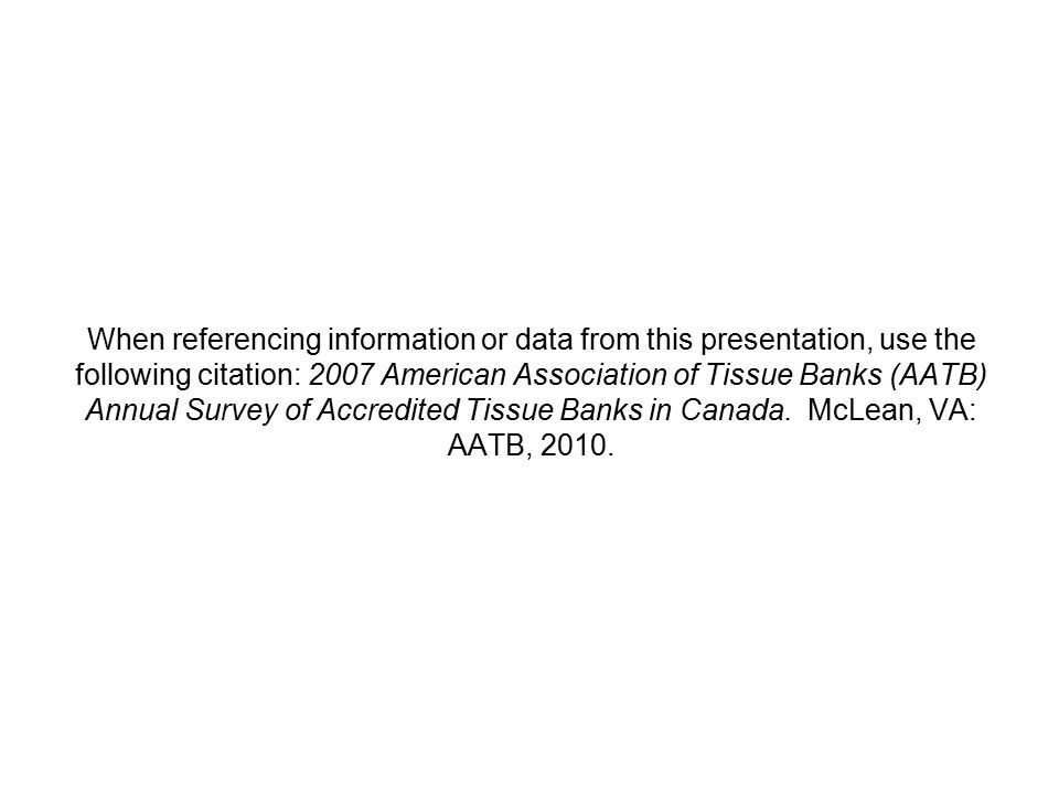When referencing information or data from this presentation, use the following citation: 2007 American Association of Tissue Banks (AATB) Annual Survey of Accredited Tissue Banks in Canada.