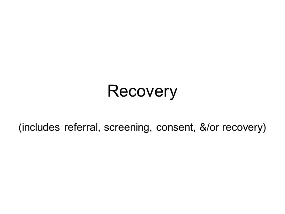 Recovery (includes referral, screening, consent, &/or recovery)