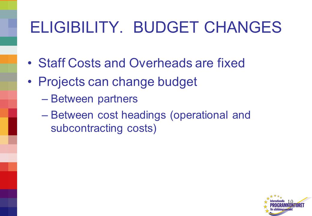 10 ELIGIBILITY. BUDGET CHANGES Staff Costs and Overheads are fixed Projects can change budget –Between partners –Between cost headings (operational an