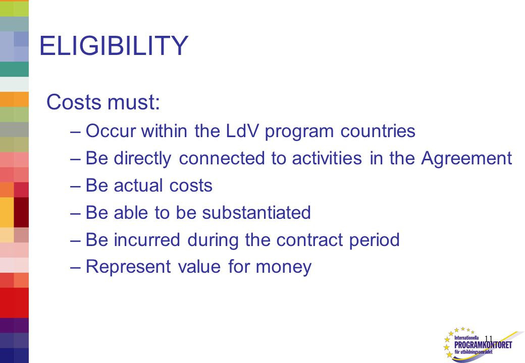 11 ELIGIBILITY Costs must: –Occur within the LdV program countries –Be directly connected to activities in the Agreement –Be actual costs –Be able to be substantiated –Be incurred during the contract period –Represent value for money