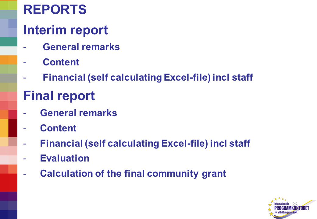 23 REPORTS Interim report - General remarks - Content - Financial (self calculating Excel-file) incl staff Final report - General remarks - Content - Financial (self calculating Excel-file) incl staff - Evaluation - Calculation of the final community grant