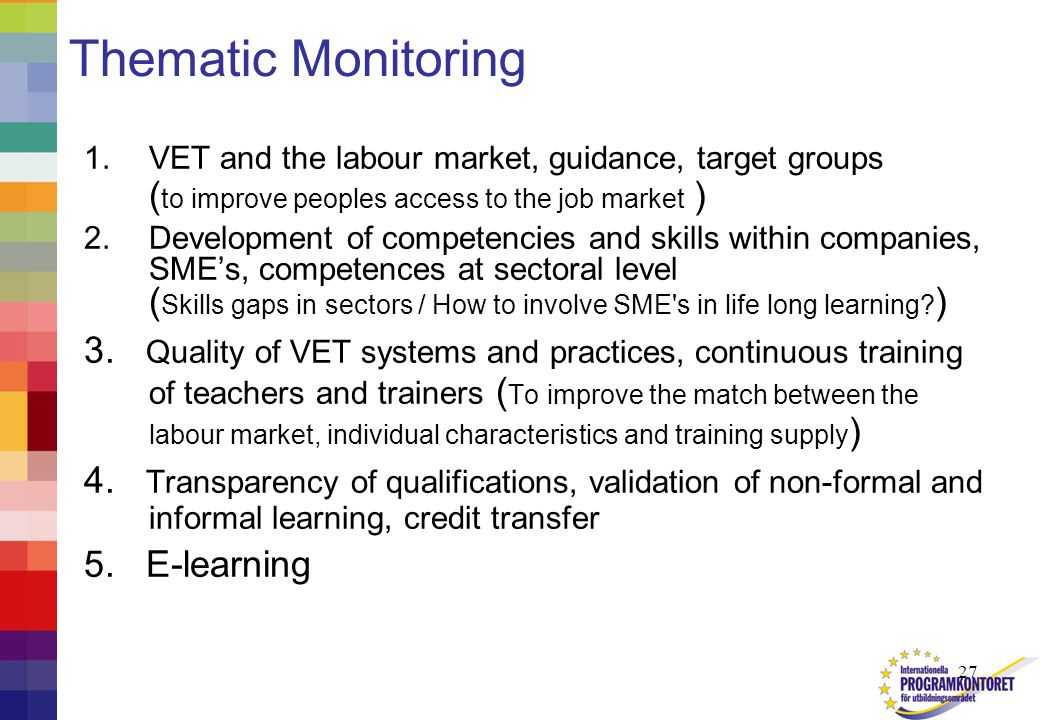 27 Thematic Monitoring 1.VET and the labour market, guidance, target groups ( to improve peoples access to the job market ) 2.Development of competencies and skills within companies, SME's, competences at sectoral level ( Skills gaps in sectors / How to involve SME s in life long learning.