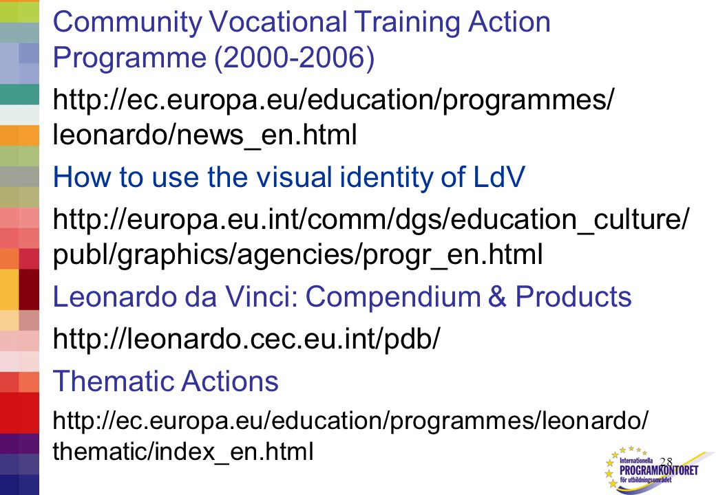 28 Community Vocational Training Action Programme (2000-2006) http://ec.europa.eu/education/programmes/ leonardo/news_en.html How to use the visual identity of LdV http://europa.eu.int/comm/dgs/education_culture/ publ/graphics/agencies/progr_en.html Leonardo da Vinci: Compendium & Products http://leonardo.cec.eu.int/pdb/ Thematic Actions http://ec.europa.eu/education/programmes/leonardo/ thematic/index_en.html