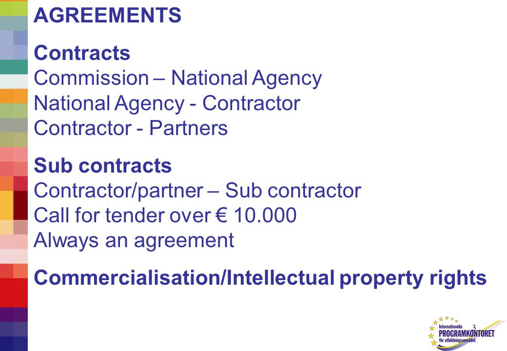 3 AGREEMENTS Contracts Commission – National Agency National Agency - Contractor Contractor - Partners Sub contracts Contractor/partner – Sub contractor Call for tender over € 10.000 Always an agreement Commercialisation/Intellectual property rights
