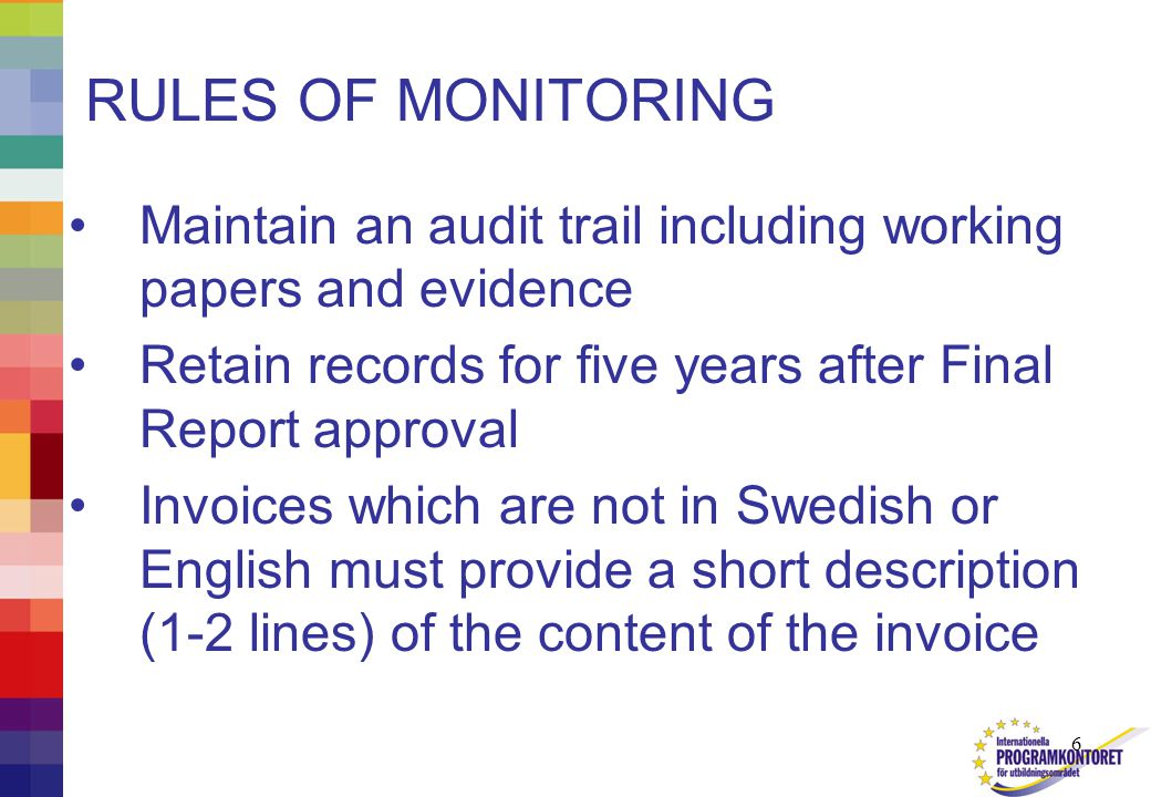 6 RULES OF MONITORING Maintain an audit trail including working papers and evidence Retain records for five years after Final Report approval Invoices which are not in Swedish or English must provide a short description (1-2 lines) of the content of the invoice