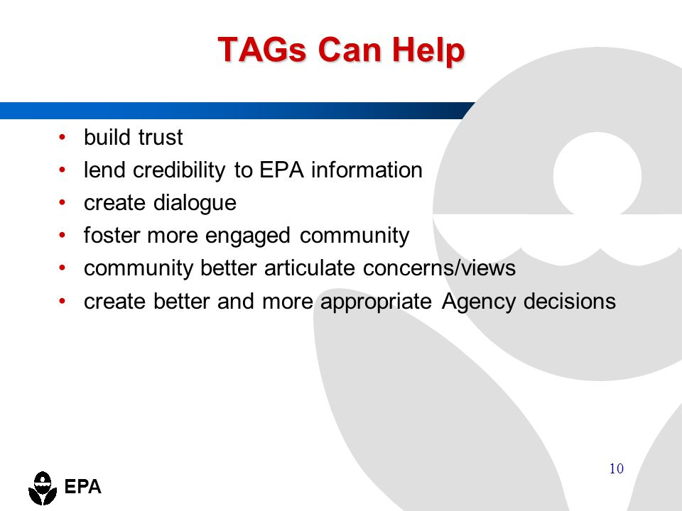 EPA 10 TAGs Can Help build trust lend credibility to EPA information create dialogue foster more engaged community community better articulate concern