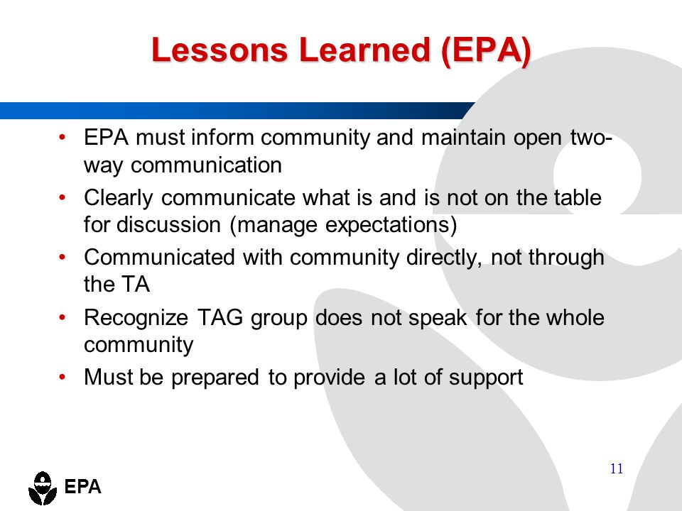 EPA 11 Lessons Learned (EPA) EPA must inform community and maintain open two- way communication Clearly communicate what is and is not on the table fo