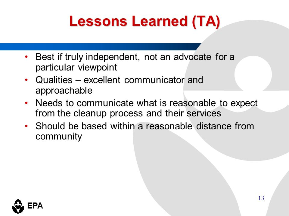 EPA 13 Lessons Learned (TA) Best if truly independent, not an advocate for a particular viewpoint Qualities – excellent communicator and approachable
