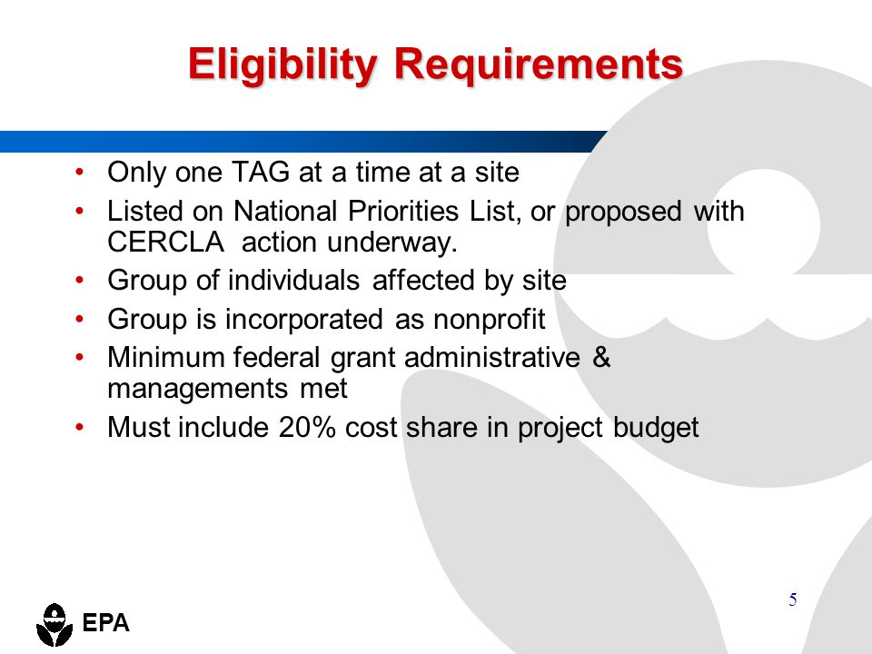 EPA 5 Eligibility Requirements Only one TAG at a time at a site Listed on National Priorities List, or proposed with CERCLA action underway. Group of