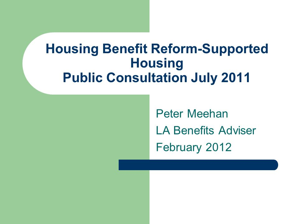 Housing Benefit Reform-Supported Housing Public Consultation July 2011 Peter Meehan LA Benefits Adviser February 2012