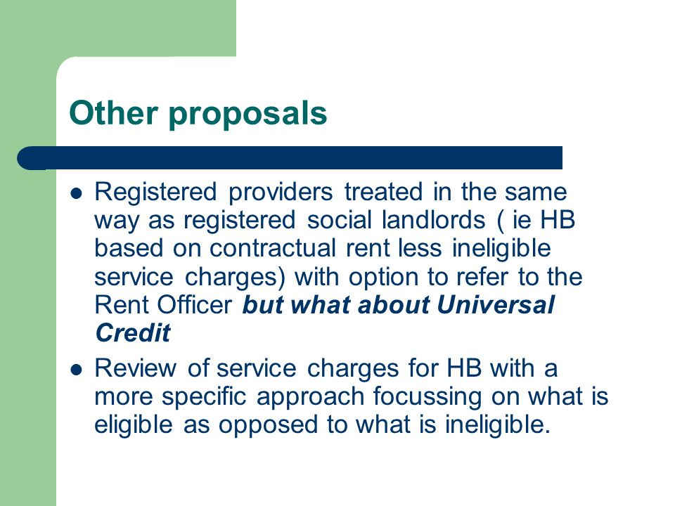 Other proposals Registered providers treated in the same way as registered social landlords ( ie HB based on contractual rent less ineligible service charges) with option to refer to the Rent Officer but what about Universal Credit Review of service charges for HB with a more specific approach focussing on what is eligible as opposed to what is ineligible.