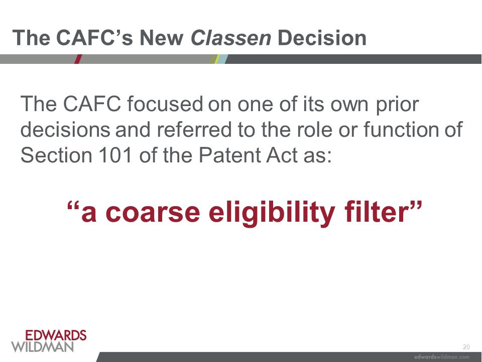 20 The CAFC's New Classen Decision The CAFC focused on one of its own prior decisions and referred to the role or function of Section 101 of the Paten