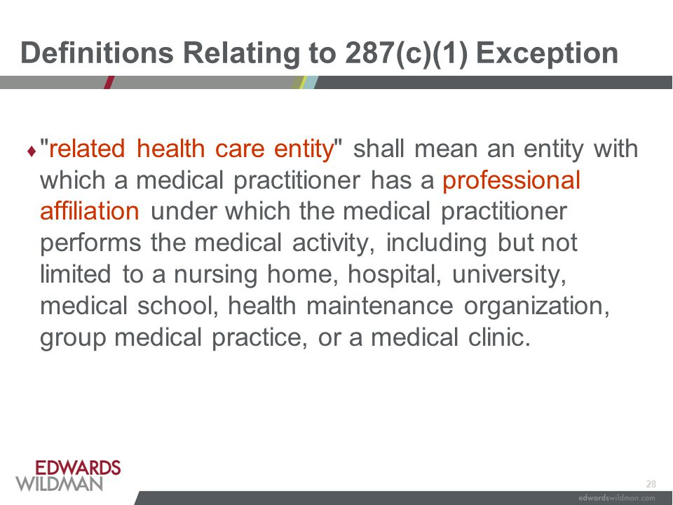 28 Definitions Relating to 287(c)(1) Exception ♦ related health care entity shall mean an entity with which a medical practitioner has a professional affiliation under which the medical practitioner performs the medical activity, including but not limited to a nursing home, hospital, university, medical school, health maintenance organization, group medical practice, or a medical clinic.
