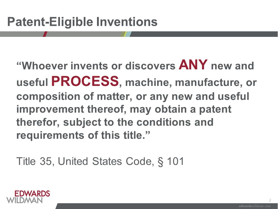 2 Patent-Eligible Inventions Whoever invents or discovers ANY new and useful PROCESS, machine, manufacture, or composition of matter, or any new and useful improvement thereof, may obtain a patent therefor, subject to the conditions and requirements of this title. Title 35, United States Code, § 101