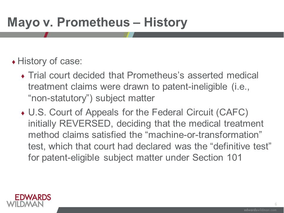 6 Mayo v. Prometheus – History ♦ History of case: ♦ Trial court decided that Prometheus's asserted medical treatment claims were drawn to patent-ineli