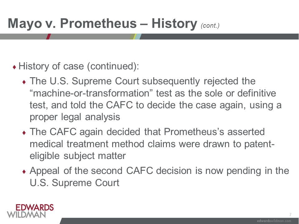 "7 Mayo v. Prometheus – History (cont.) ♦ History of case (continued): ♦ The U.S. Supreme Court subsequently rejected the ""machine-or-transformation"" t"