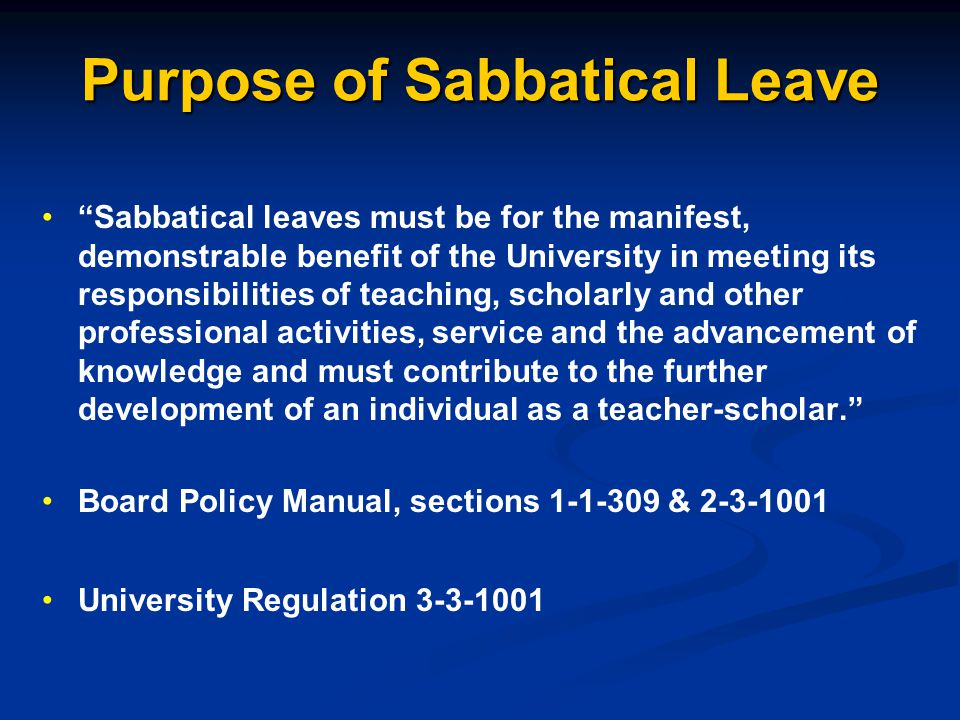 Purpose of Sabbatical Leave Sabbatical leaves must be for the manifest, demonstrable benefit of the University in meeting its responsibilities of teaching, scholarly and other professional activities, service and the advancement of knowledge and must contribute to the further development of an individual as a teacher-scholar. Board Policy Manual, sections 1-1-309 & 2-3-1001 University Regulation 3-3-1001