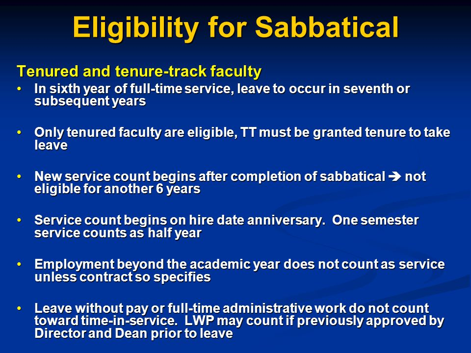 Eligibility for Sabbatical Tenured and tenure-track faculty In sixth year of full-time service, leave to occur in seventh or subsequent yearsIn sixth year of full-time service, leave to occur in seventh or subsequent years Only tenured faculty are eligible, TT must be granted tenure to take leaveOnly tenured faculty are eligible, TT must be granted tenure to take leave New service count begins after completion of sabbatical  not eligible for another 6 yearsNew service count begins after completion of sabbatical  not eligible for another 6 years Service count begins on hire date anniversary.