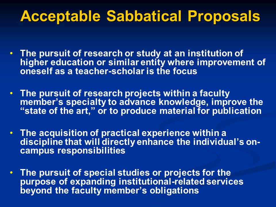 Acceptable Sabbatical Proposals The pursuit of research or study at an institution of higher education or similar entity where improvement of oneself as a teacher-scholar is the focus The pursuit of research projects within a faculty member's specialty to advance knowledge, improve the state of the art, or to produce material for publication The acquisition of practical experience within a discipline that will directly enhance the individual's on- campus responsibilities The pursuit of special studies or projects for the purpose of expanding institutional-related services beyond the faculty member's obligations