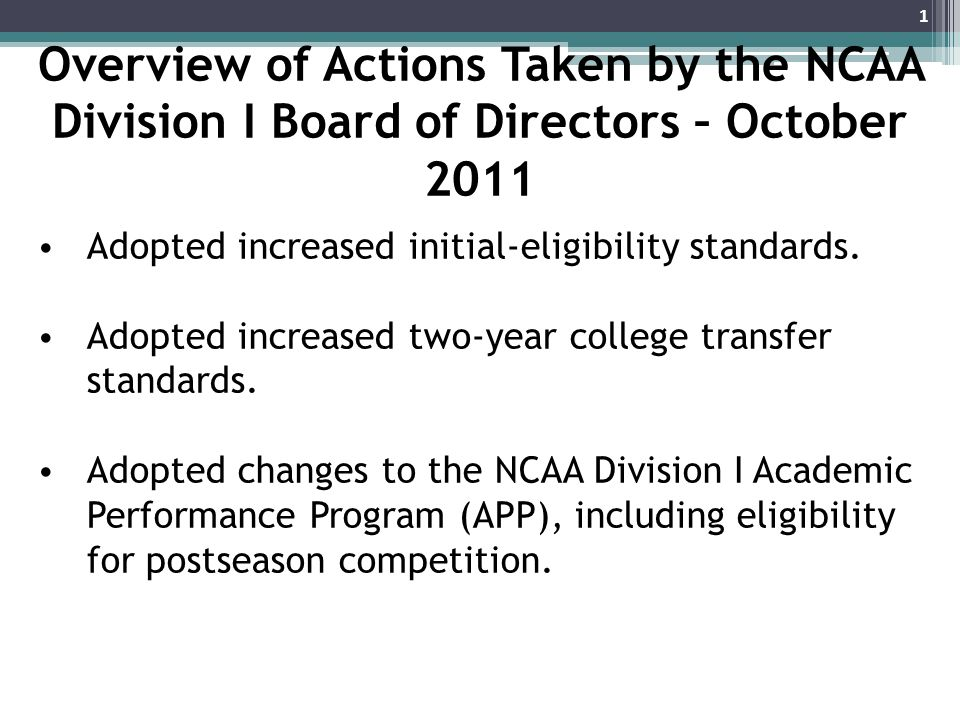 Overview of Actions Taken by the NCAA Division I Board of Directors – October 2011 Adopted increased initial-eligibility standards.
