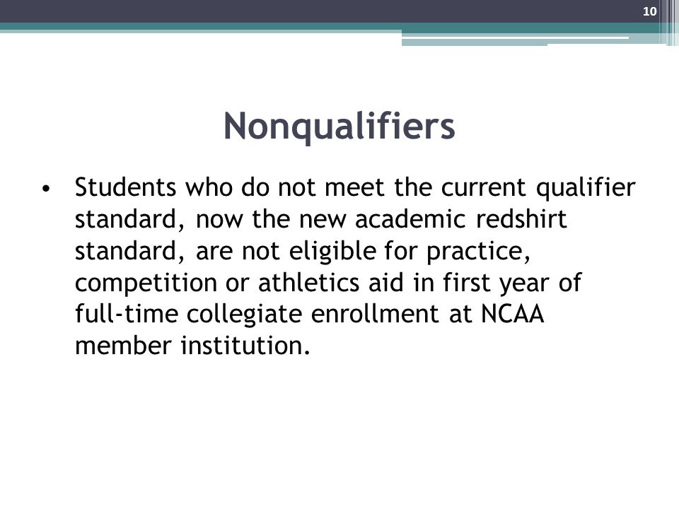 Nonqualifiers Students who do not meet the current qualifier standard, now the new academic redshirt standard, are not eligible for practice, competition or athletics aid in first year of full-time collegiate enrollment at NCAA member institution.