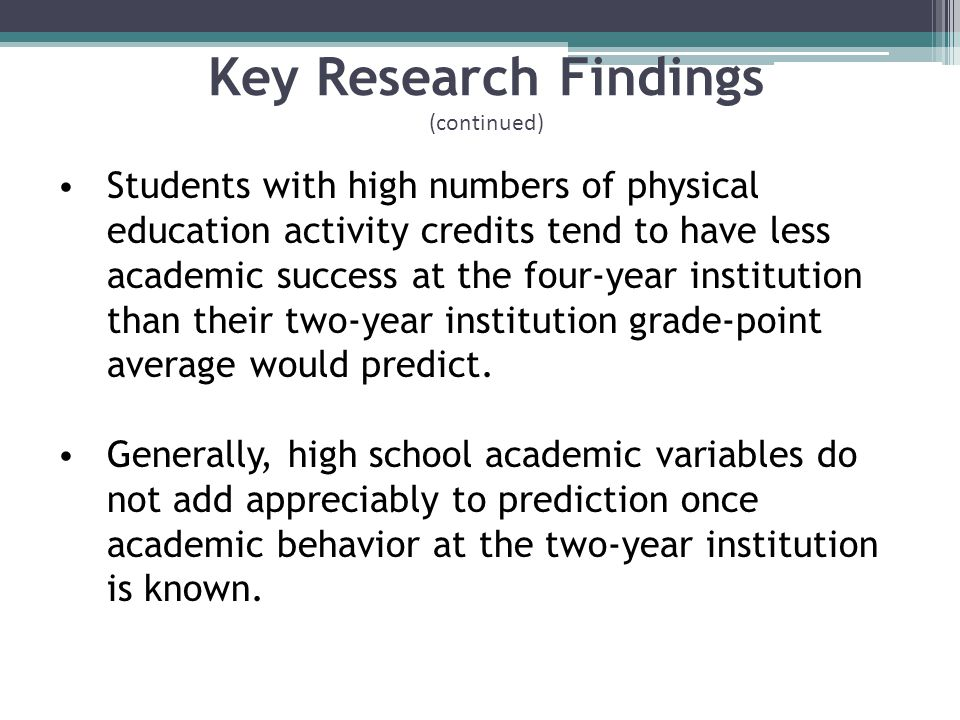 Key Research Findings (continued) Students with high numbers of physical education activity credits tend to have less academic success at the four-year institution than their two-year institution grade-point average would predict.