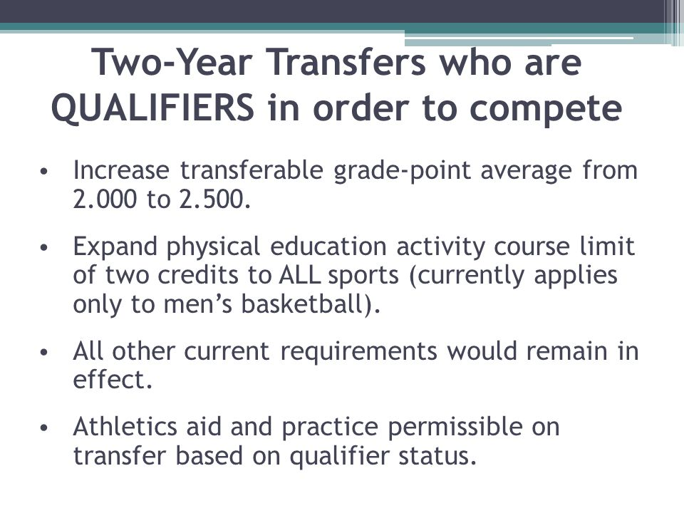Two-Year Transfers who are QUALIFIERS in order to compete Increase transferable grade-point average from 2.000 to 2.500.