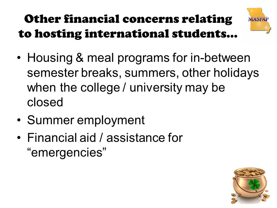 Other financial concerns relating to hosting international students… Housing & meal programs for in-between semester breaks, summers, other holidays when the college / university may be closed Summer employment Financial aid / assistance for emergencies
