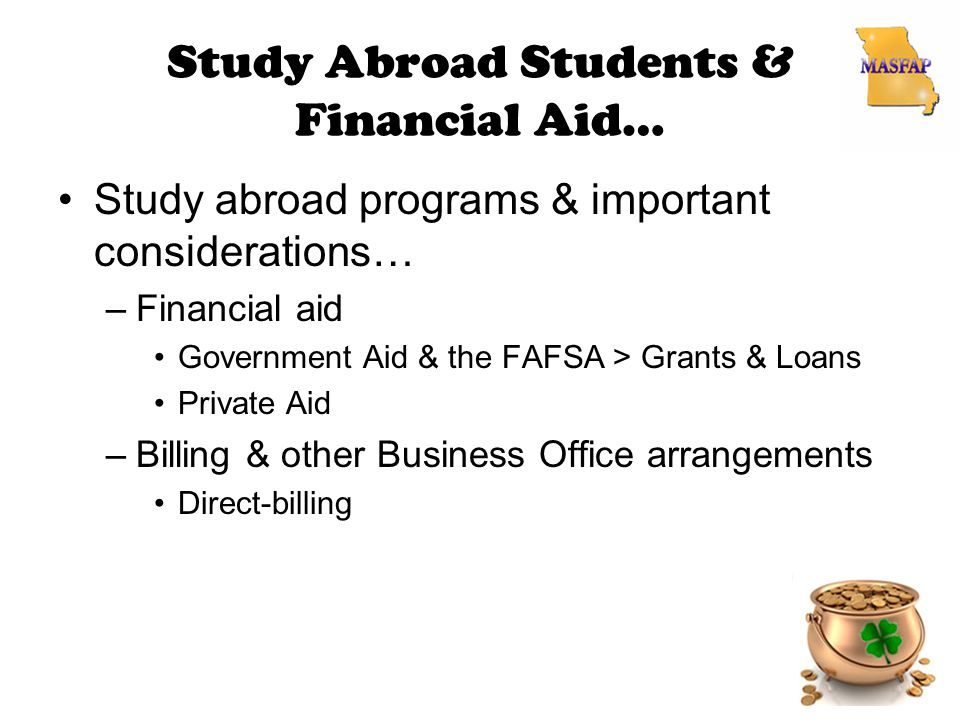 Study Abroad Students & Financial Aid… Study abroad programs & important considerations… –Financial aid Government Aid & the FAFSA > Grants & Loans Private Aid –Billing & other Business Office arrangements Direct-billing