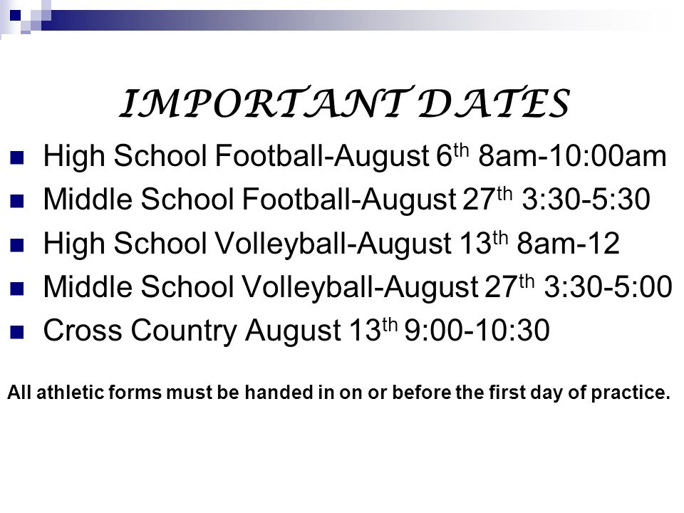 IMPORTANT DATES High School Football-August 6 th 8am-10:00am Middle School Football-August 27 th 3:30-5:30 High School Volleyball-August 13 th 8am-12 Middle School Volleyball-August 27 th 3:30-5:00 Cross Country August 13 th 9:00-10:30 All athletic forms must be handed in on or before the first day of practice.