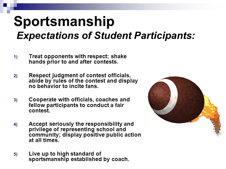 Sportsmanship Expectations of Student Participants: 1) Treat opponents with respect; shake hands prior to and after contests.