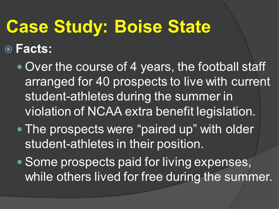 Case Study: Boise State  Facts: Over the course of 4 years, the football staff arranged for 40 prospects to live with current student-athletes during the summer in violation of NCAA extra benefit legislation.